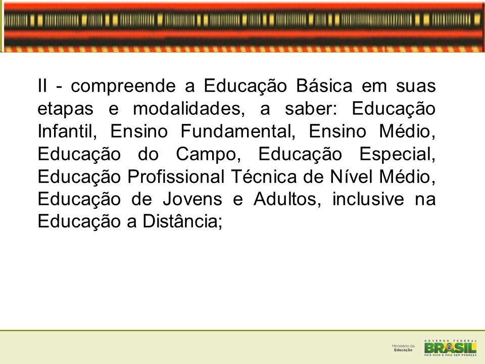 II - compreende a Educação Básica em suas etapas e modalidades, a saber: Educação Infantil, Ensino Fundamental, Ensino Médio, Educação do Campo, Educa