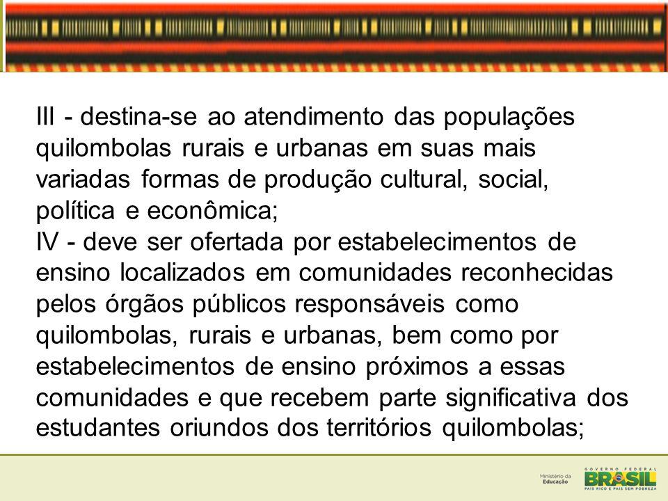 III - destina-se ao atendimento das populações quilombolas rurais e urbanas em suas mais variadas formas de produção cultural, social, política e econ