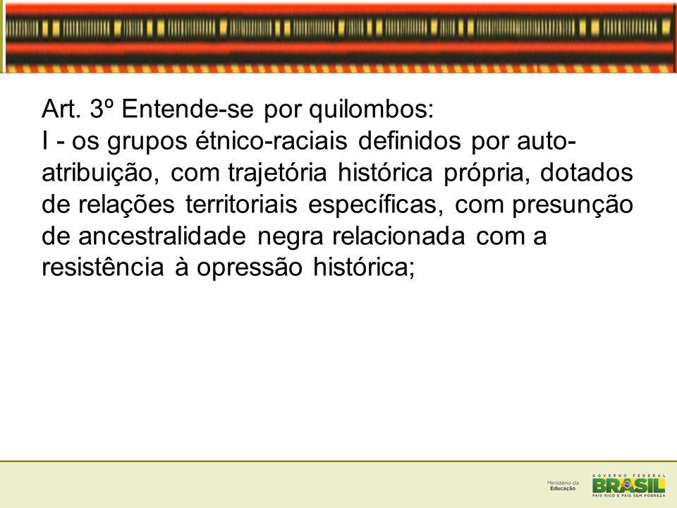 Art. 3º Entende-se por quilombos: I - os grupos étnico-raciais definidos por auto- atribuição, com trajetória histórica própria, dotados de relações t