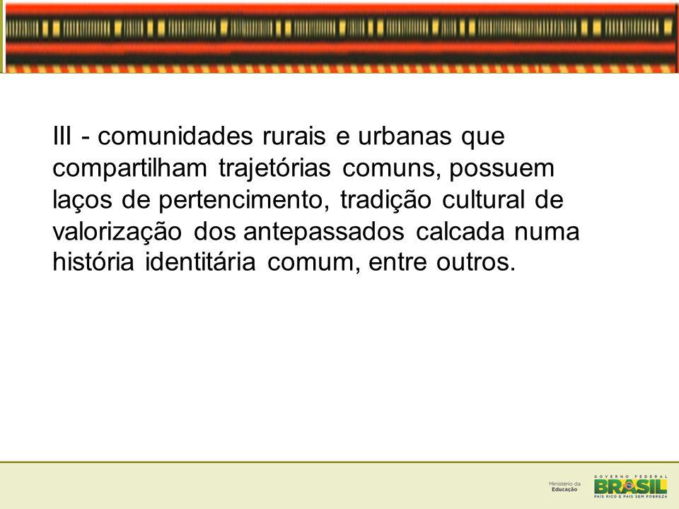 III - comunidades rurais e urbanas que compartilham trajetórias comuns, possuem laços de pertencimento, tradição cultural de valorização dos antepassa