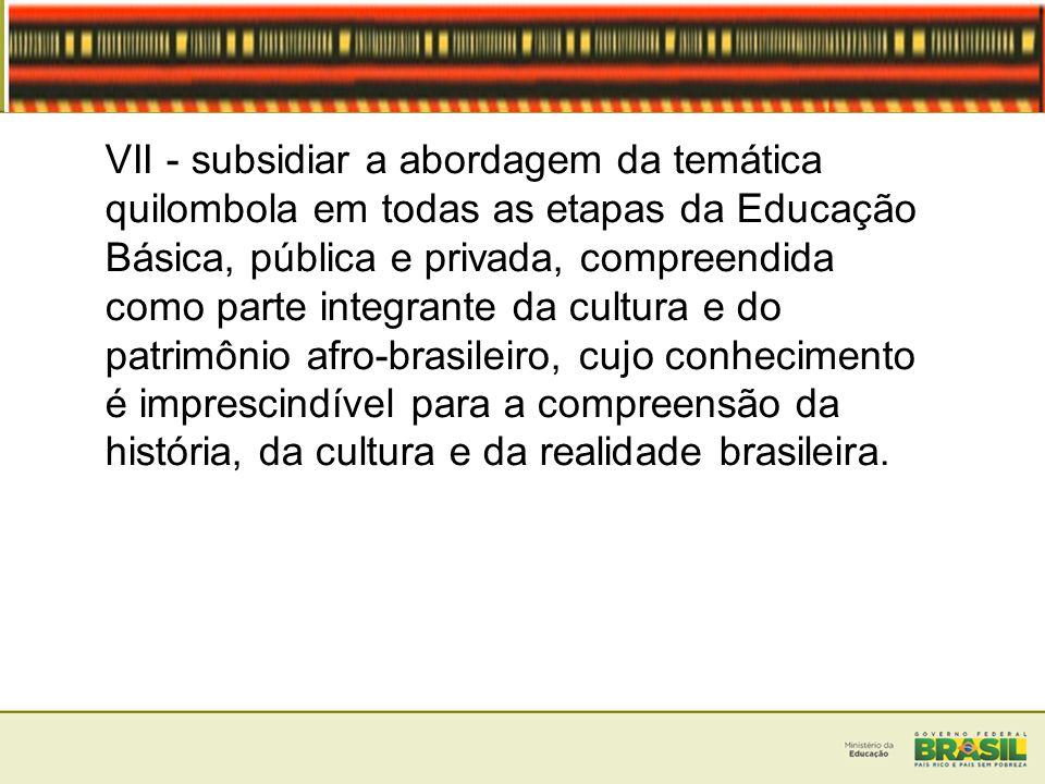 VII - subsidiar a abordagem da temática quilombola em todas as etapas da Educação Básica, pública e privada, compreendida como parte integrante da cul