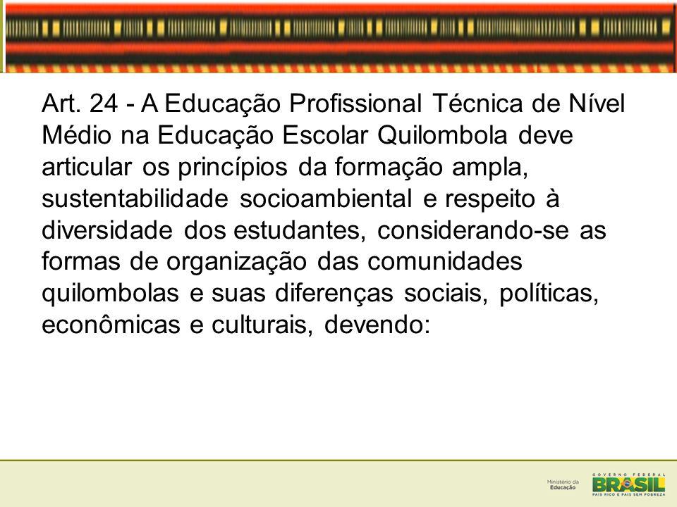 Art. 24 - A Educação Profissional Técnica de Nível Médio na Educação Escolar Quilombola deve articular os princípios da formação ampla, sustentabilida