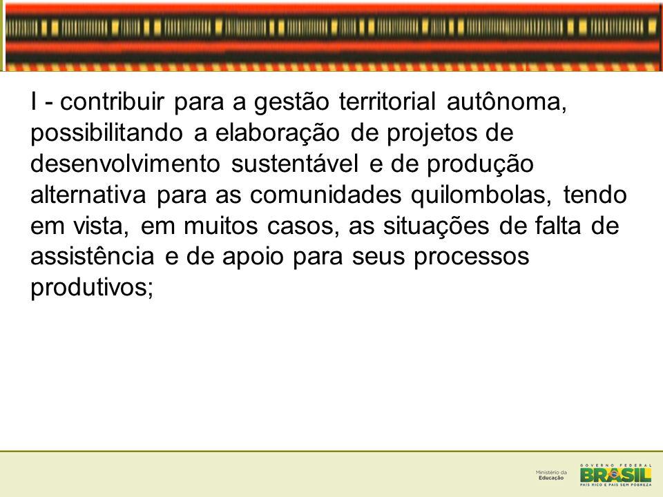 I - contribuir para a gestão territorial autônoma, possibilitando a elaboração de projetos de desenvolvimento sustentável e de produção alternativa pa