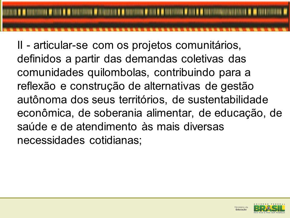 II - articular-se com os projetos comunitários, definidos a partir das demandas coletivas das comunidades quilombolas, contribuindo para a reflexão e