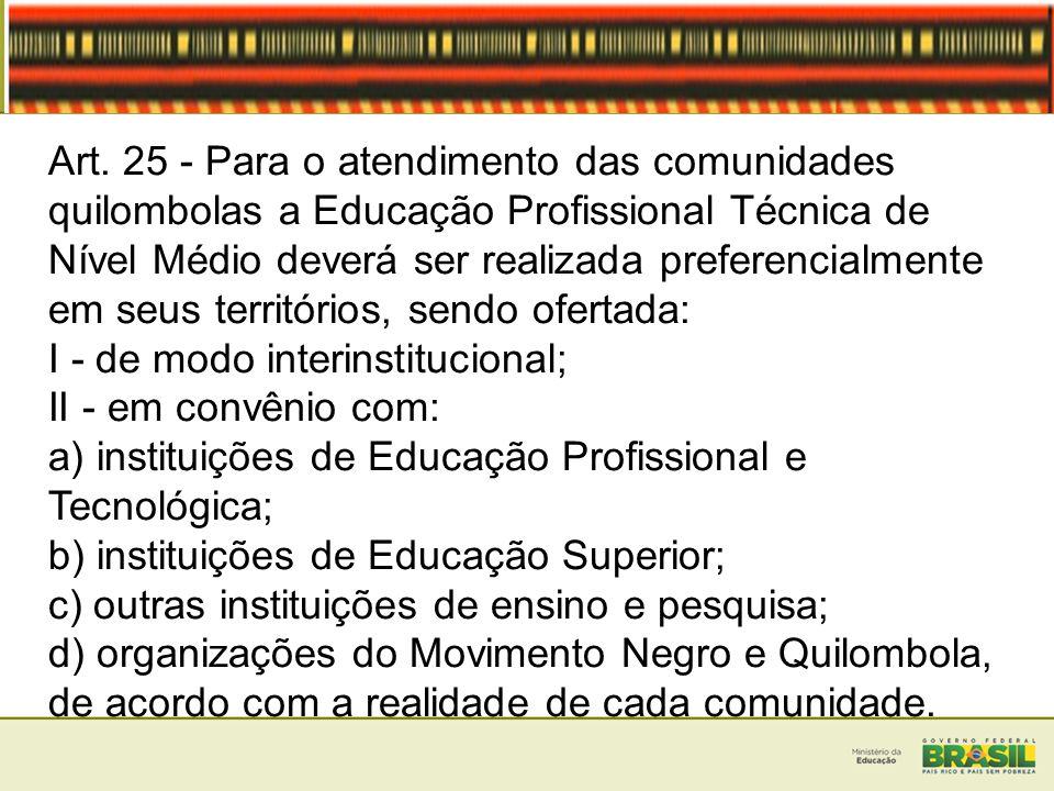 Art. 25 - Para o atendimento das comunidades quilombolas a Educação Profissional Técnica de Nível Médio deverá ser realizada preferencialmente em seus