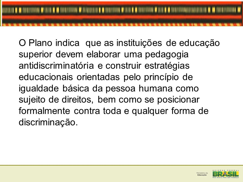 O Plano indica que as instituições de educação superior devem elaborar uma pedagogia antidiscriminatória e construir estratégias educacionais orientad