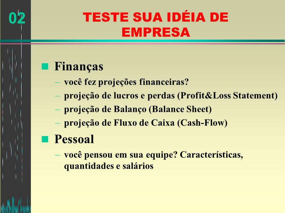 02 TESTE SUA IDÉIA DE EMPRESA n Finanças –você fez projeções financeiras? –projeção de lucros e perdas (Profit&Loss Statement) –projeção de Balanço (B