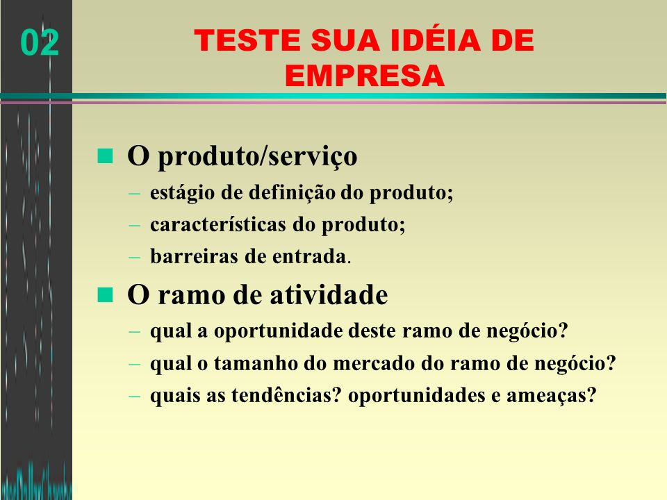 02 TESTE SUA IDÉIA DE EMPRESA n O produto/serviço –estágio de definição do produto; –características do produto; –barreiras de entrada. n O ramo de at