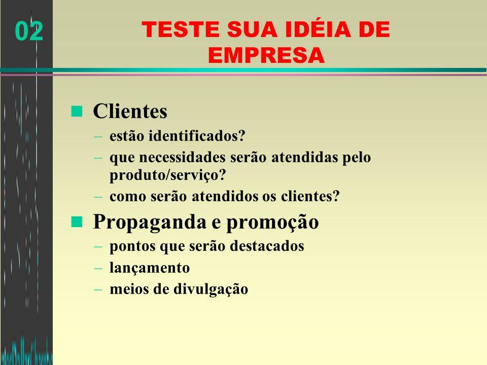 02 TESTE SUA IDÉIA DE EMPRESA n Clientes –estão identificados? –que necessidades serão atendidas pelo produto/serviço? –como serão atendidos os client