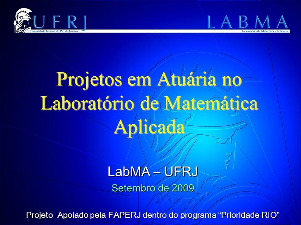 Projetos em Atuária no Laboratório de Matemática Aplicada LabMA – UFRJ Setembro de 2009 Projeto Apoiado pela FAPERJ dentro do programa Prioridade RIO