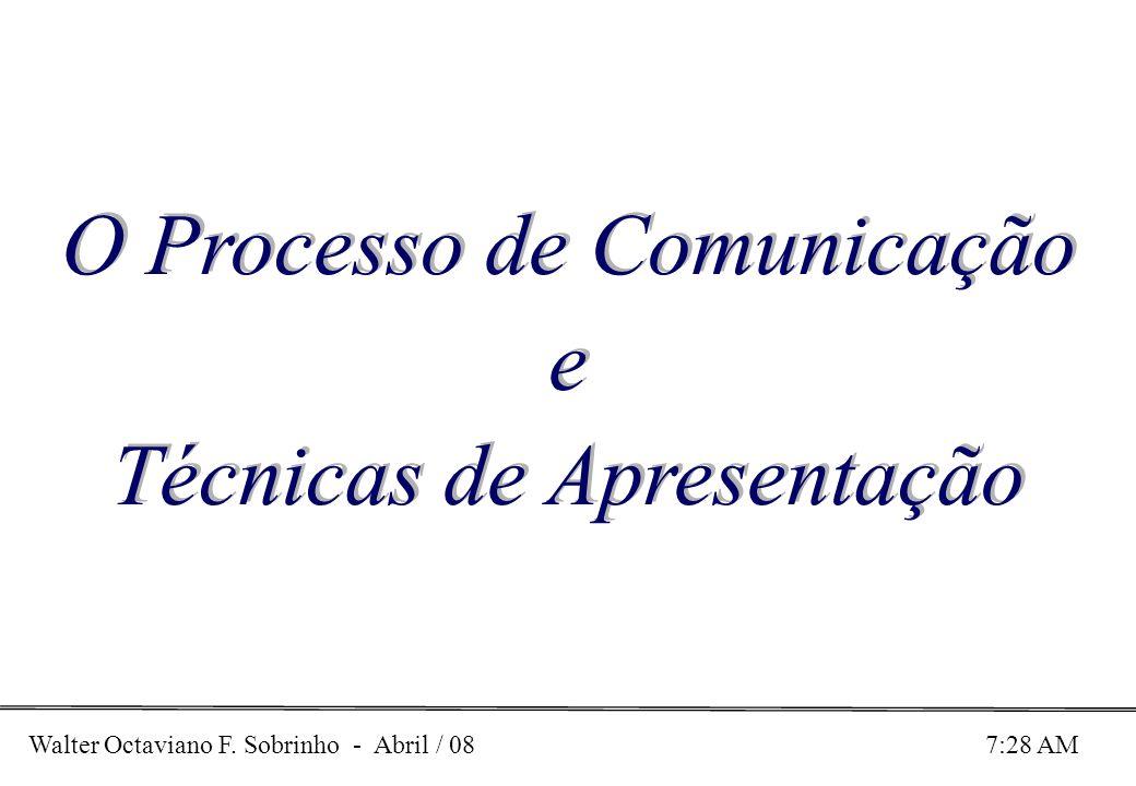 Walter Octaviano F. Sobrinho - Abril / 08 7:28 AM O Processo de Comunicação e Técnicas de Apresentação O Processo de Comunicação e Técnicas de Apresen