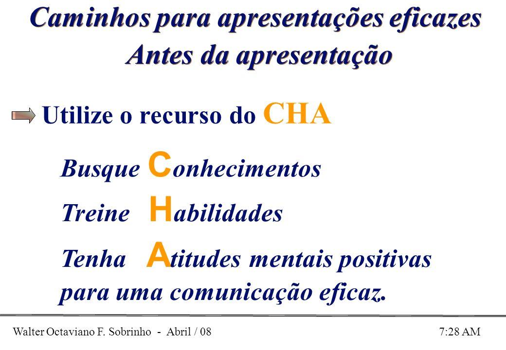 Walter Octaviano F. Sobrinho - Abril / 08 7:28 AM Caminhos para apresentações eficazes Antes da apresentação Busque C onhecimentos Treine H abilidades