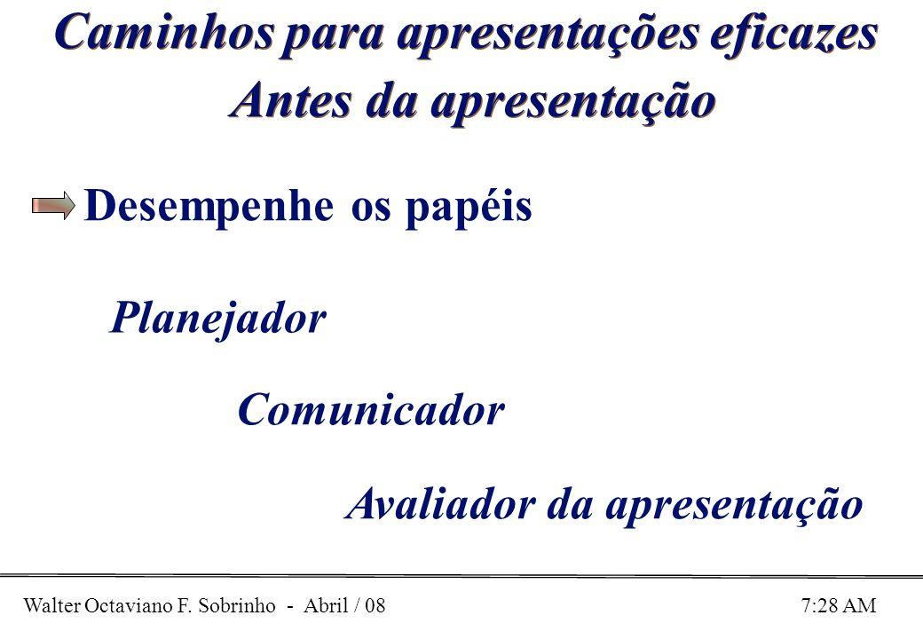 Walter Octaviano F. Sobrinho - Abril / 08 7:28 AM Caminhos para apresentações eficazes Antes da apresentação Planejador Comunicador Avaliador da apres