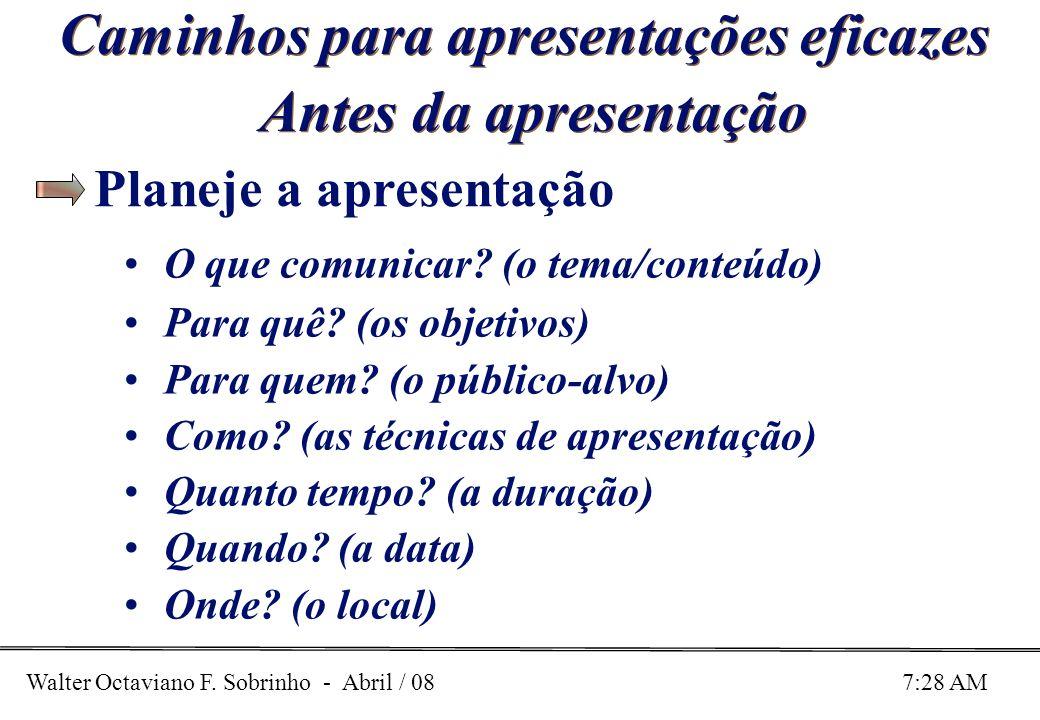 Walter Octaviano F. Sobrinho - Abril / 08 7:28 AM Caminhos para apresentações eficazes Antes da apresentação O que comunicar? (o tema/conteúdo) Para q