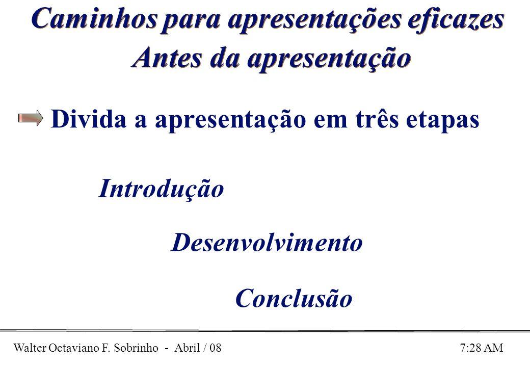 Walter Octaviano F. Sobrinho - Abril / 08 7:28 AM Caminhos para apresentações eficazes Antes da apresentação Introdução Desenvolvimento Conclusão Divi