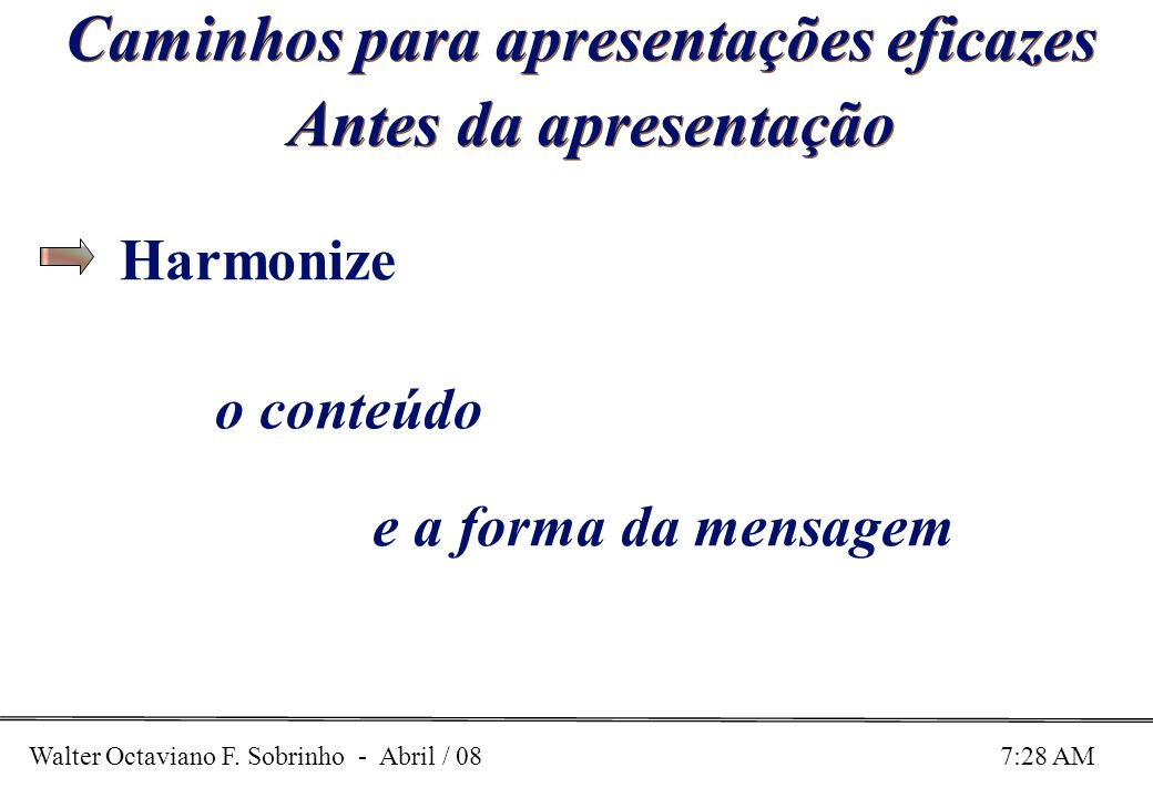 Walter Octaviano F. Sobrinho - Abril / 08 7:28 AM Caminhos para apresentações eficazes Antes da apresentação o conteúdo e a forma da mensagem Harmoniz