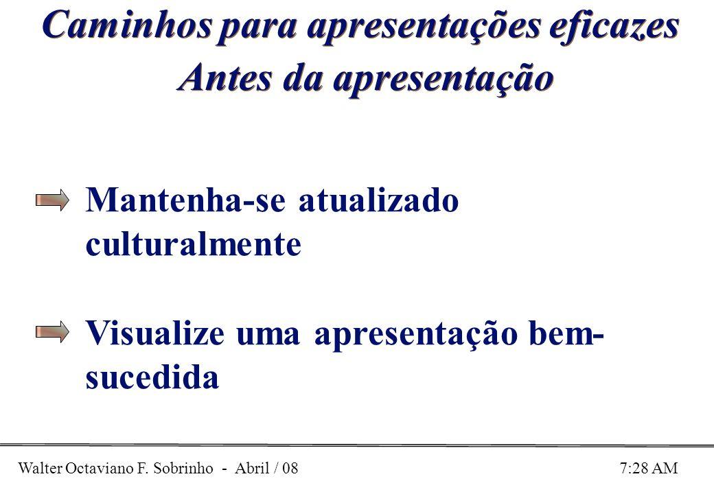 Walter Octaviano F. Sobrinho - Abril / 08 7:28 AM Caminhos para apresentações eficazes Antes da apresentação Mantenha-se atualizado culturalmente Visu