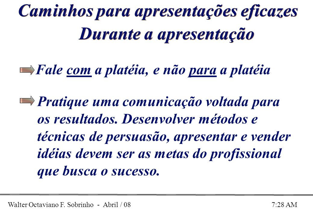 Walter Octaviano F. Sobrinho - Abril / 08 7:28 AM Caminhos para apresentações eficazes Durante a apresentação Fale com a platéia, e não para a platéia