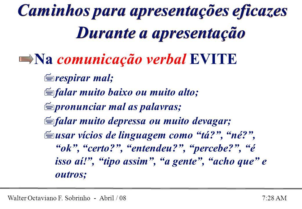 Walter Octaviano F. Sobrinho - Abril / 08 7:28 AM Caminhos para apresentações eficazes Durante a apresentação Na comunicação verbal EVITE 7respirar ma