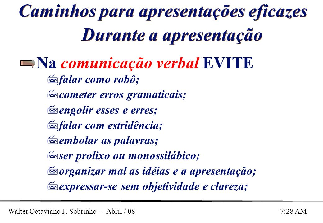 Walter Octaviano F. Sobrinho - Abril / 08 7:28 AM Caminhos para apresentações eficazes Durante a apresentação Na comunicação verbal EVITE 7falar como