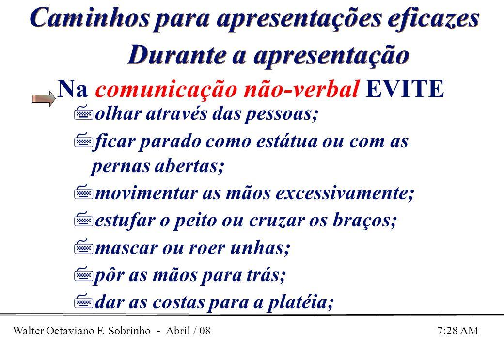 Walter Octaviano F. Sobrinho - Abril / 08 7:28 AM Caminhos para apresentações eficazes Durante a apresentação Na comunicação não-verbal EVITE 7olhar a