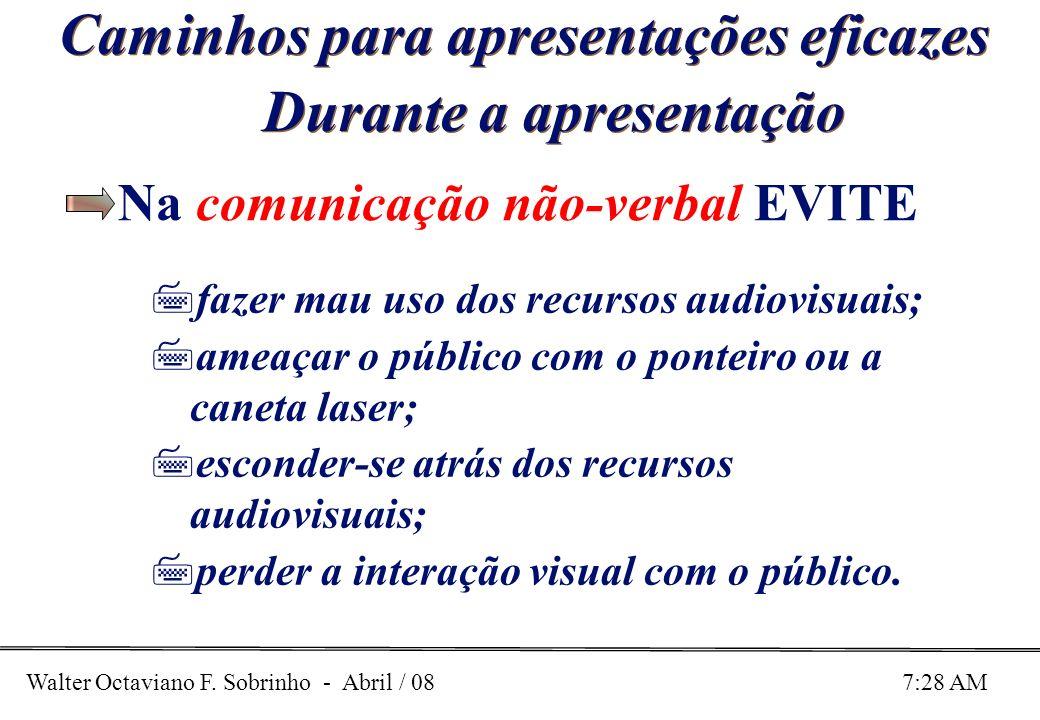 Walter Octaviano F. Sobrinho - Abril / 08 7:28 AM Caminhos para apresentações eficazes Durante a apresentação Na comunicação não-verbal EVITE 7fazer m