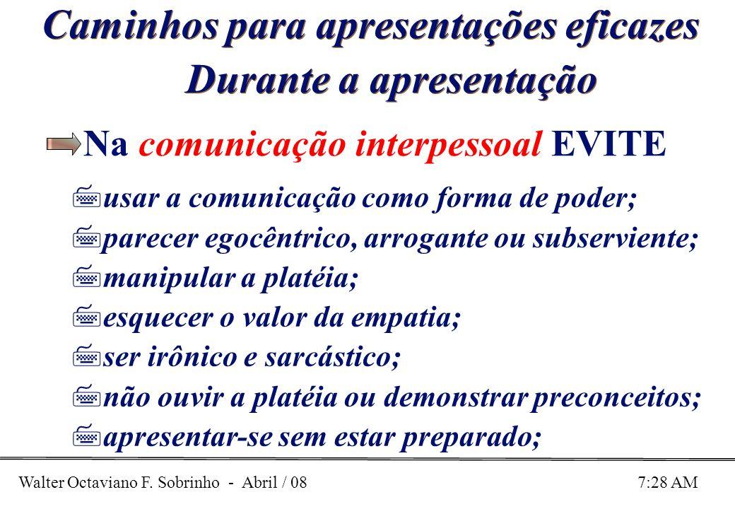 Walter Octaviano F. Sobrinho - Abril / 08 7:28 AM Caminhos para apresentações eficazes Durante a apresentação Na comunicação interpessoal EVITE 7usar