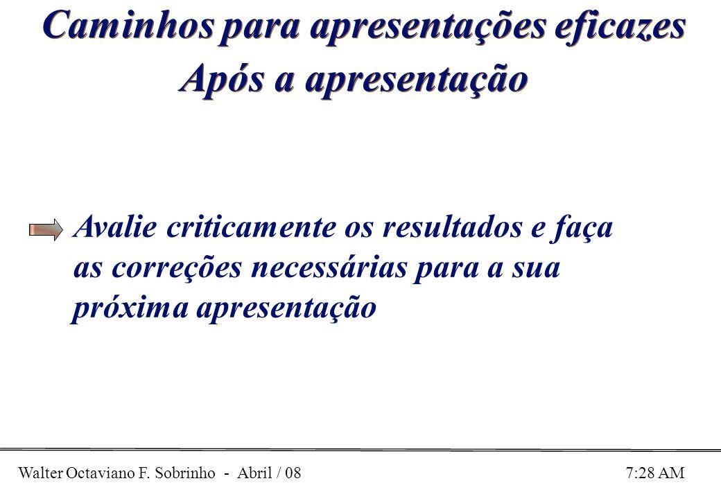Walter Octaviano F. Sobrinho - Abril / 08 7:28 AM Caminhos para apresentações eficazes Após a apresentação Avalie criticamente os resultados e faça as