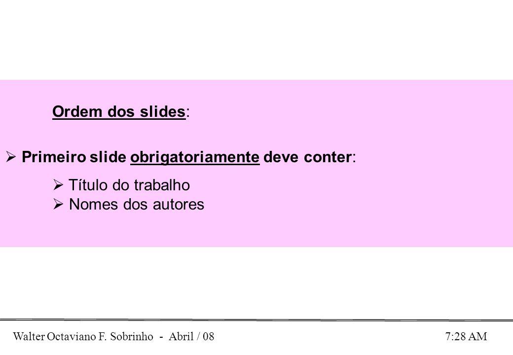 Walter Octaviano F. Sobrinho - Abril / 08 7:28 AM Ordem dos slides: Primeiro slide obrigatoriamente deve conter: Título do trabalho Nomes dos autores