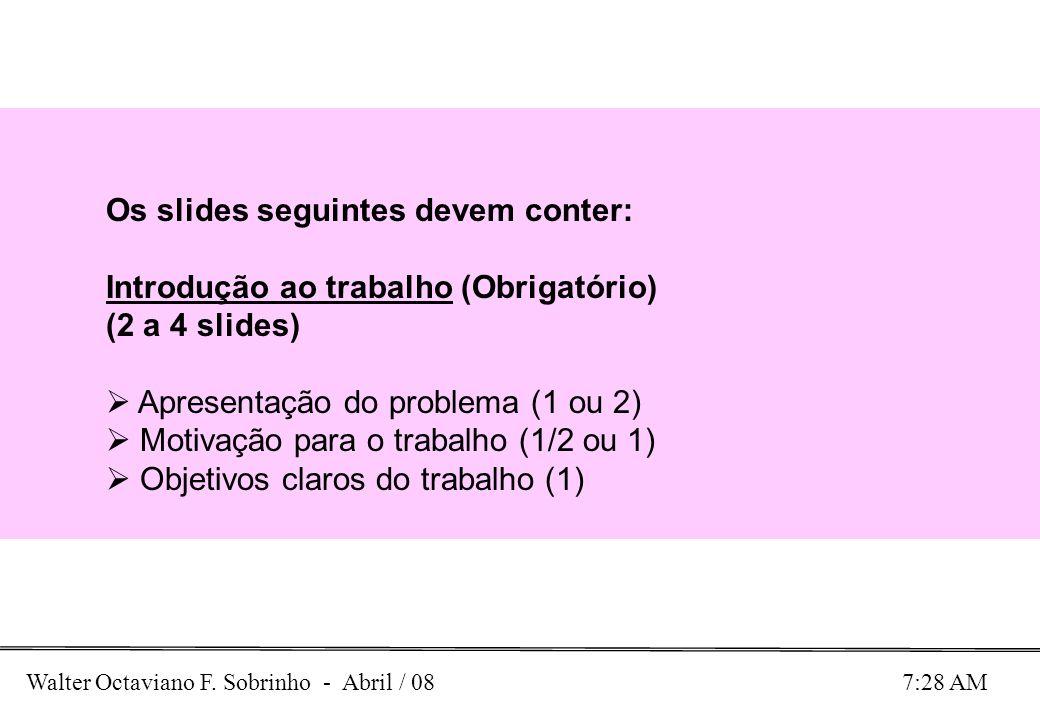 Walter Octaviano F. Sobrinho - Abril / 08 7:28 AM Os slides seguintes devem conter: Introdução ao trabalho (Obrigatório) (2 a 4 slides) Apresentação d