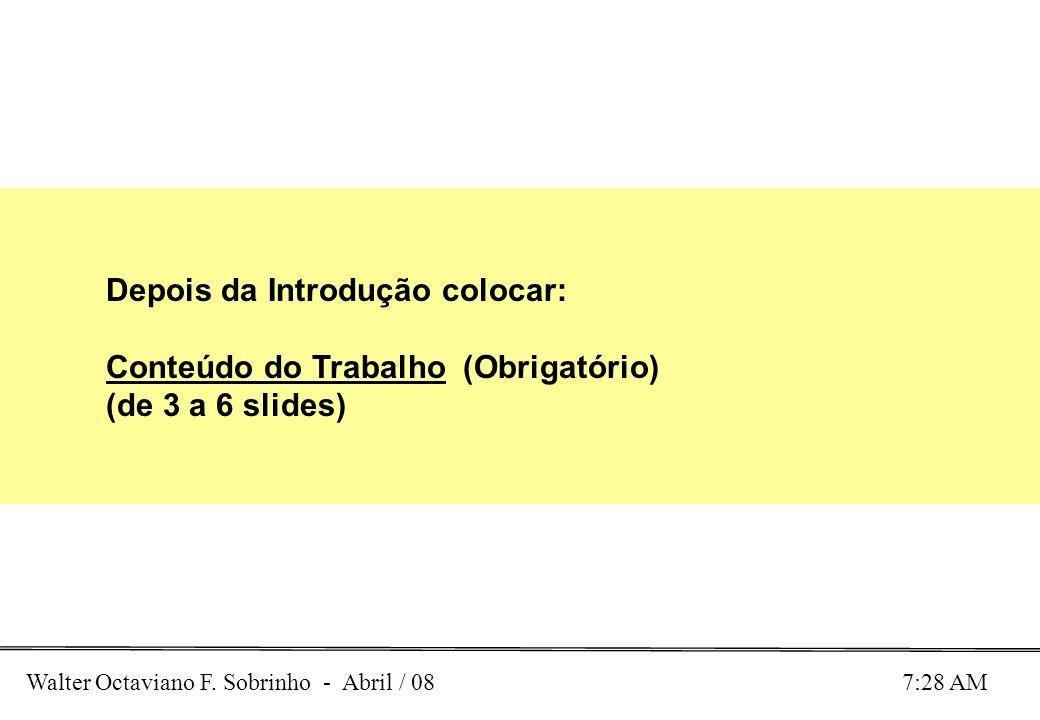 Walter Octaviano F. Sobrinho - Abril / 08 7:28 AM Depois da Introdução colocar: Conteúdo do Trabalho (Obrigatório) (de 3 a 6 slides)