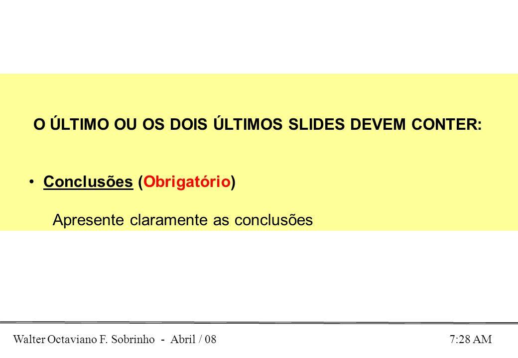 Walter Octaviano F. Sobrinho - Abril / 08 7:28 AM O ÚLTIMO OU OS DOIS ÚLTIMOS SLIDES DEVEM CONTER: Conclusões (Obrigatório) Apresente claramente as co