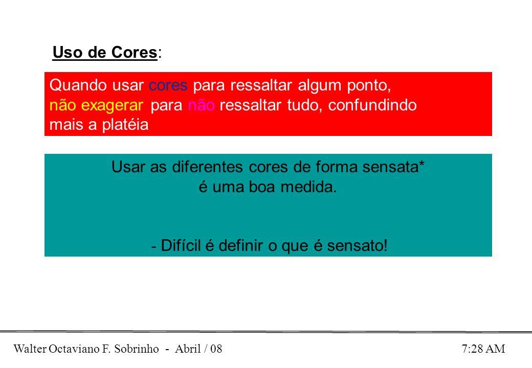 Walter Octaviano F. Sobrinho - Abril / 08 7:28 AM Uso de Cores: Quando usar cores para ressaltar algum ponto, não exagerar para não ressaltar tudo, co