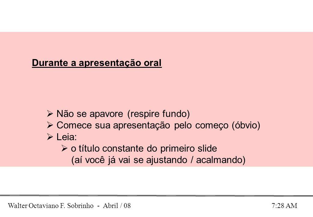 Walter Octaviano F. Sobrinho - Abril / 08 7:28 AM Durante a apresentação oral Não se apavore (respire fundo) Comece sua apresentação pelo começo (óbvi