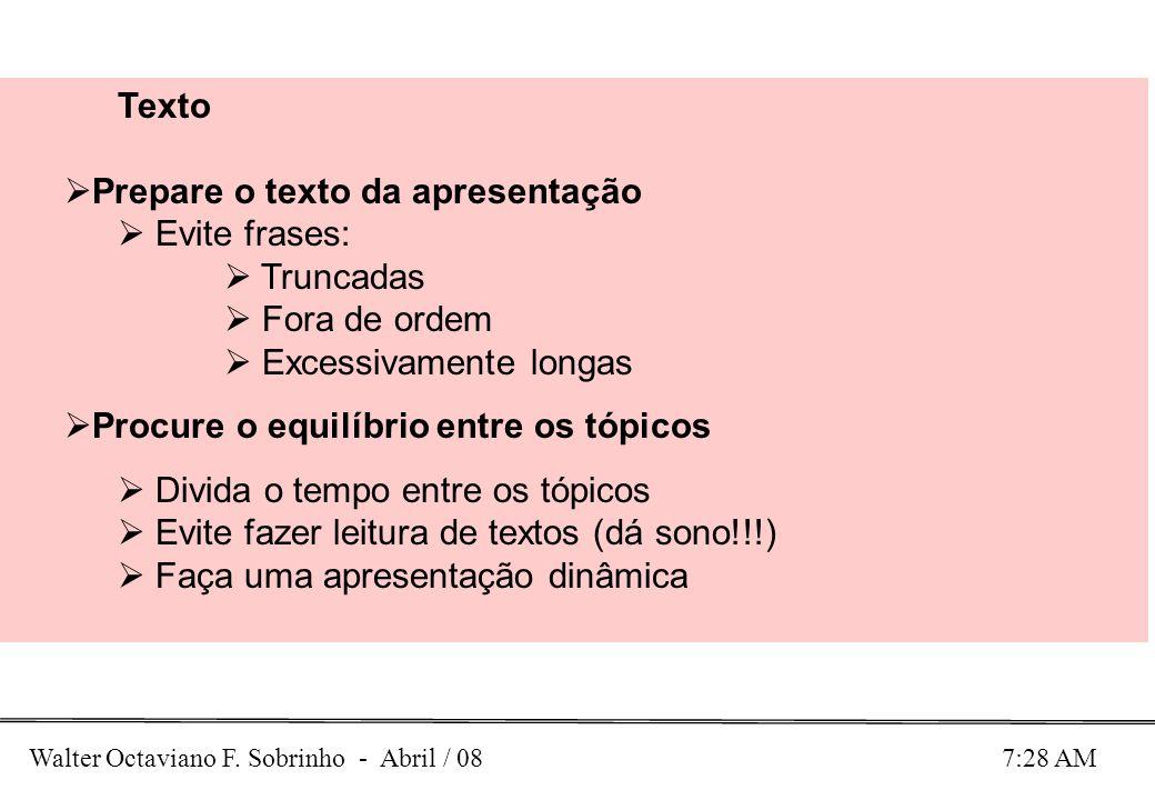 Walter Octaviano F. Sobrinho - Abril / 08 7:28 AM Texto Prepare o texto da apresentação Evite frases: Truncadas Fora de ordem Excessivamente longas Pr