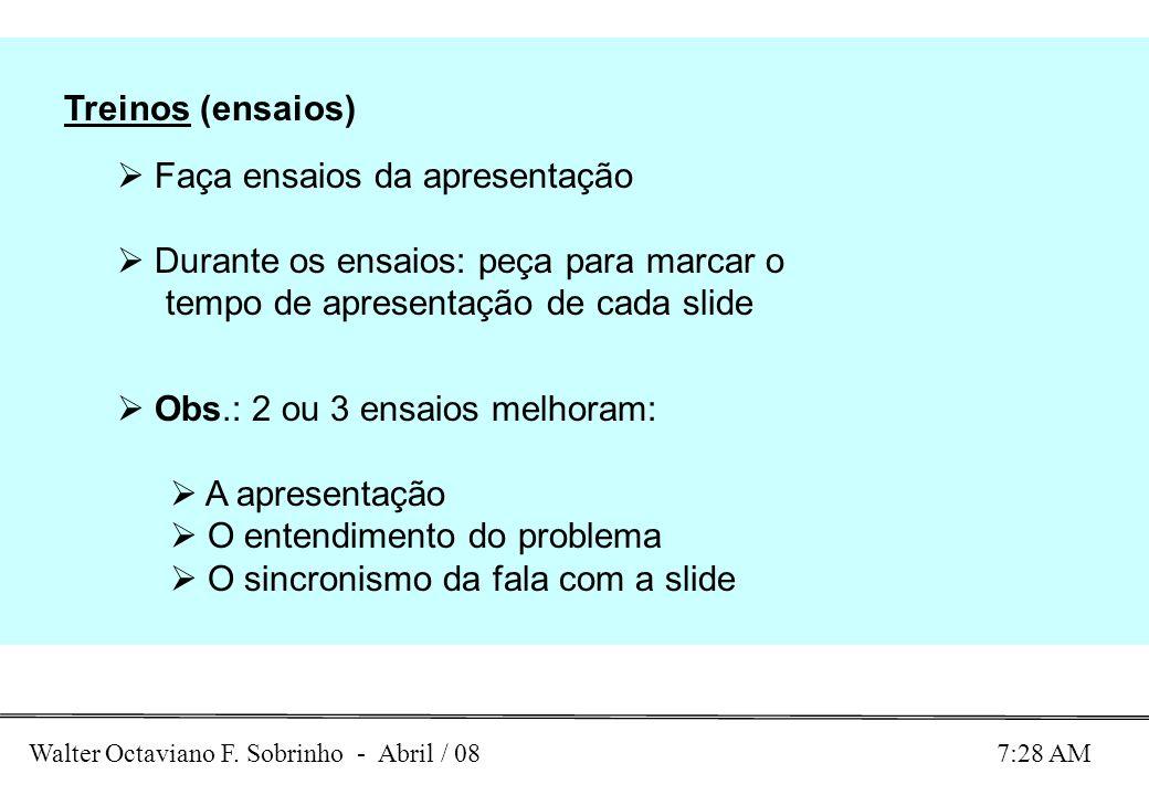 Walter Octaviano F. Sobrinho - Abril / 08 7:28 AM Treinos (ensaios) Faça ensaios da apresentação Durante os ensaios: peça para marcar o tempo de apres