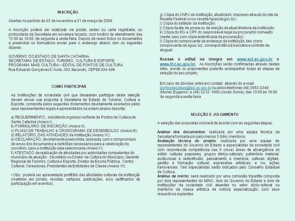COMO PARTICIPAR As instituições da sociedade civil que desejarem participar desta seleção devem enviar sua proposta à Secretaria de Estado de Turismo, Cultura e Esporte, composta pelos seguintes documentos devidamente assinados pelos seus representantes legais e apresentados na ordem abaixo descrita: a) REQUERIMENTO, solicitando ingresso na Rede de Pontos de Cultura de Santa Catarina (Anexo I); b) FORMULÁRIO DE INSCRIÇÃO (Anexo II); c) PLANO DE TRABALHO e CRONOGRAMA DE DESEMBOLSO (Anexo III); d) RELATÓRIO DAS ATIVIDADES da Instituição (Anexo IV); e) DECLARAÇÃO, devidamente preenchida, assinada, com o compromisso de envio dos documentos e certidões necessários para a celebração do convênio, caso a instituição seja selecionada (Anexo V); f) ATESTADO de realização de atividades por autoridades competentes do município de atuação - Secretário ou Diretor de Cultura do Município, Gerente Regional de Turismo, Cultura e Esporte, Diretor de Escola Pública, Centro Cultural, Vereadores, Presidentes de Entidades de Classe (Anexo VI); Obs.: poderá ser apresentado portifólio das atividades culturais da instituição (matérias em jornais, revistas, cartazes, publicações, e/ou certificados de participação em eventos).