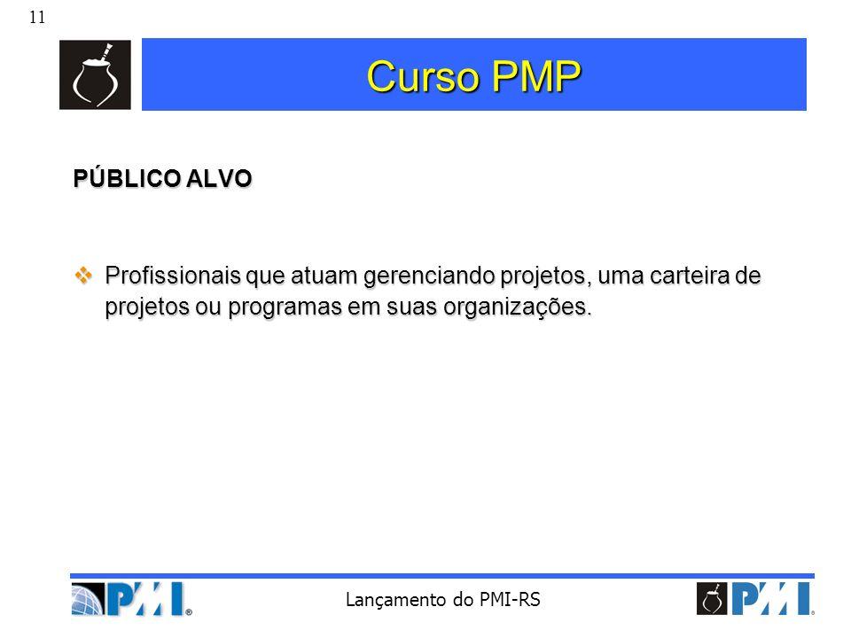 11 Lançamento do PMI-RS Curso PMP PÚBLICO ALVO Profissionais que atuam gerenciando projetos, uma carteira de projetos ou programas em suas organizaçõe