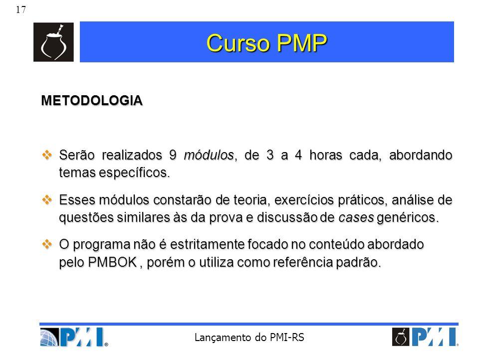 17 Lançamento do PMI-RS Curso PMP METODOLOGIA Serão realizados 9 módulos, de 3 a 4 horas cada, abordando temas específicos. Serão realizados 9 módulos