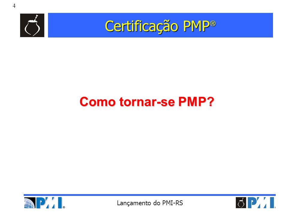 4 Lançamento do PMI-RS Certificação PMP ® Como tornar-se PMP?