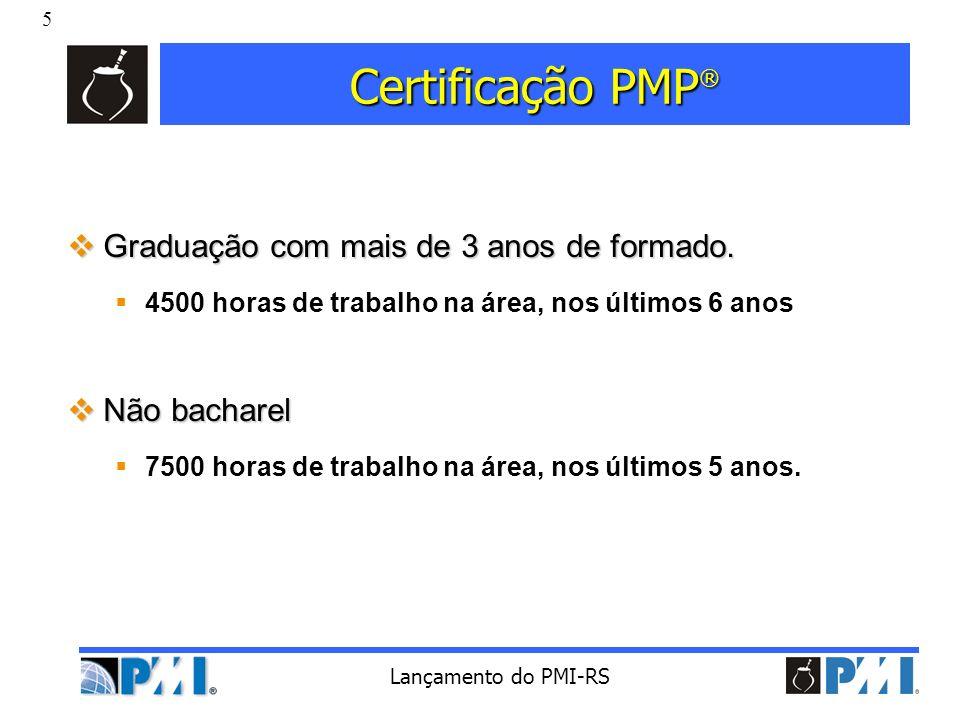 5 Lançamento do PMI-RS Certificação PMP ® Graduação com mais de 3 anos de formado. Graduação com mais de 3 anos de formado. 4500 horas de trabalho na
