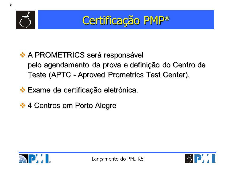 6 Lançamento do PMI-RS Certificação PMP ® A PROMETRICS será responsável pelo agendamento da prova e definição do Centro de Teste (APTC - Aproved Prome
