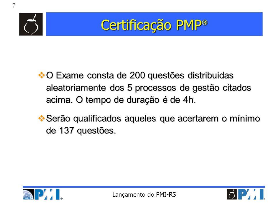 7 Lançamento do PMI-RS Certificação PMP ® O Exame consta de 200 questões distribuidas aleatoriamente dos 5 processos de gestão citados acima. O tempo