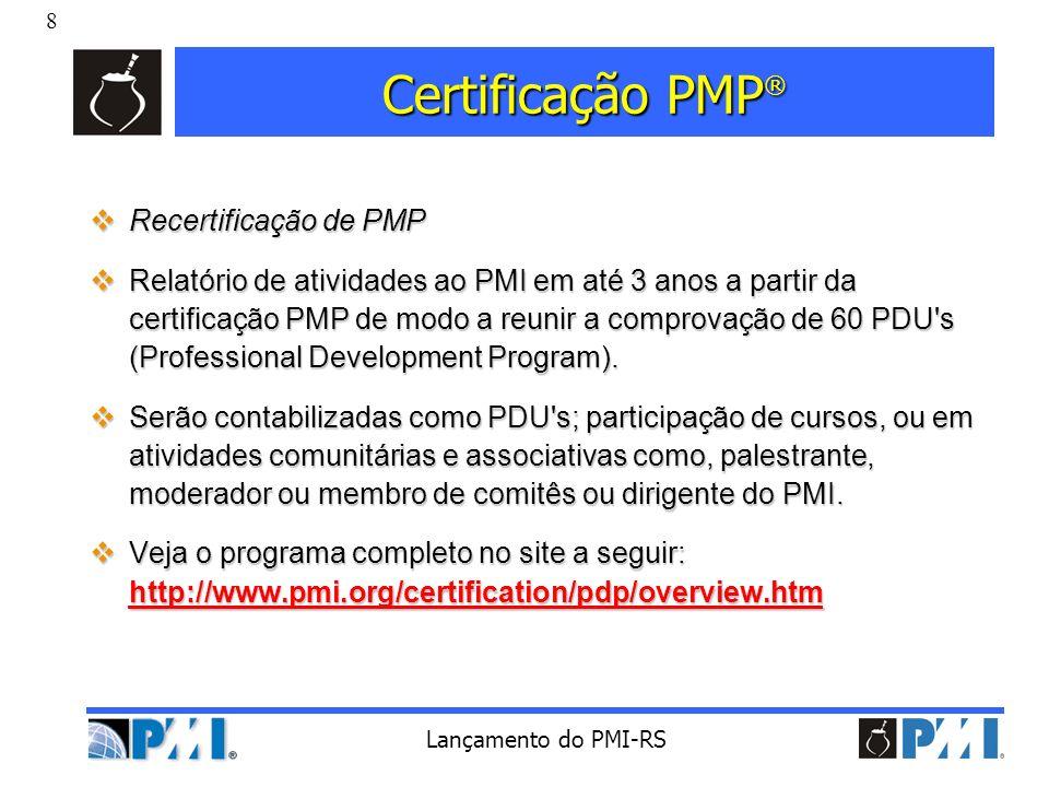 8 Lançamento do PMI-RS Certificação PMP ® Recertificação de PMP Recertificação de PMP Relatório de atividades ao PMI em até 3 anos a partir da certifi