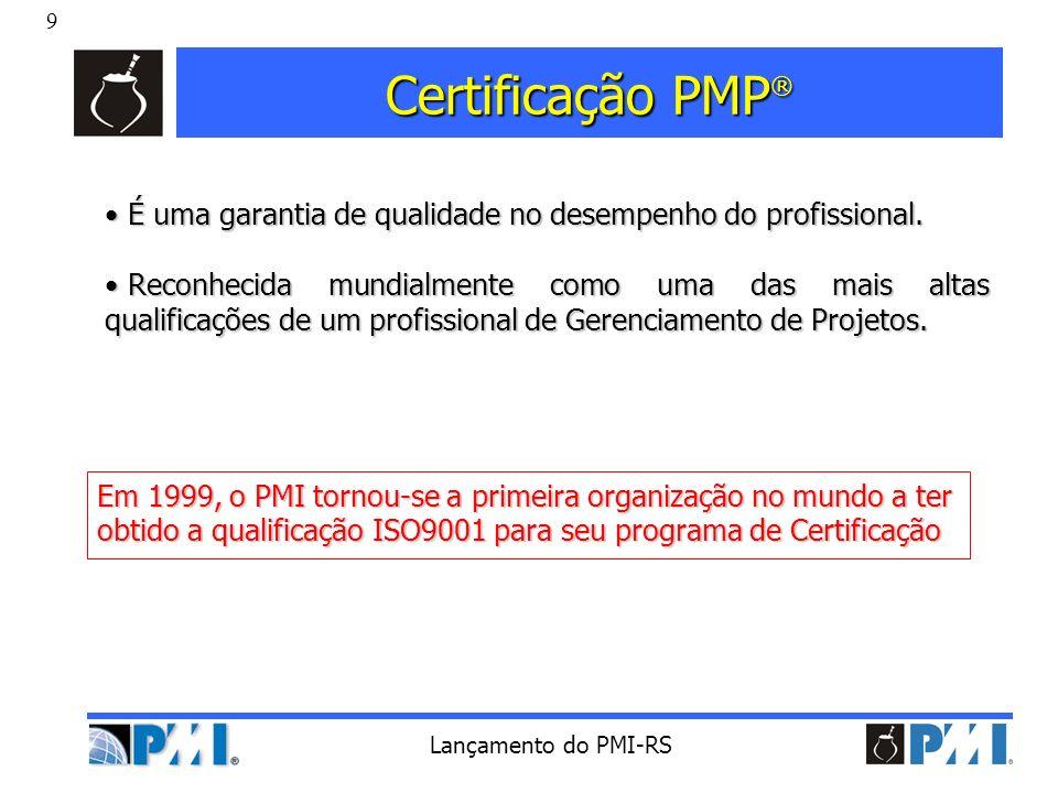 9 Lançamento do PMI-RS Certificação PMP ® Em 1999, o PMI tornou-se a primeira organização no mundo a ter obtido a qualificação ISO9001 para seu progra