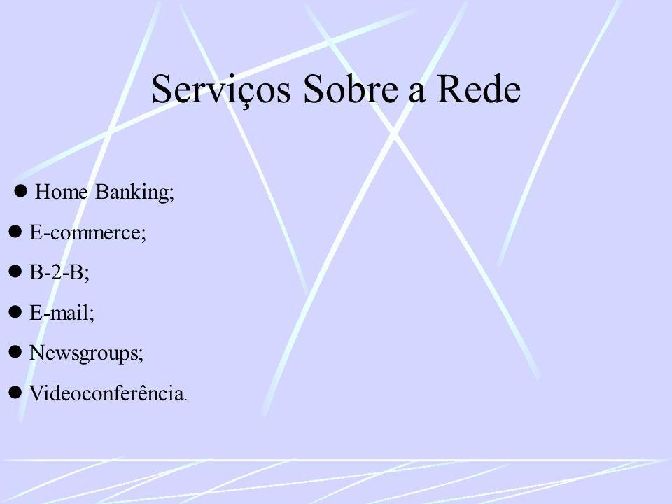 Serviços Sobre a Rede Home Banking; E-commerce; B-2-B; E-mail; Newsgroups; Videoconferência.