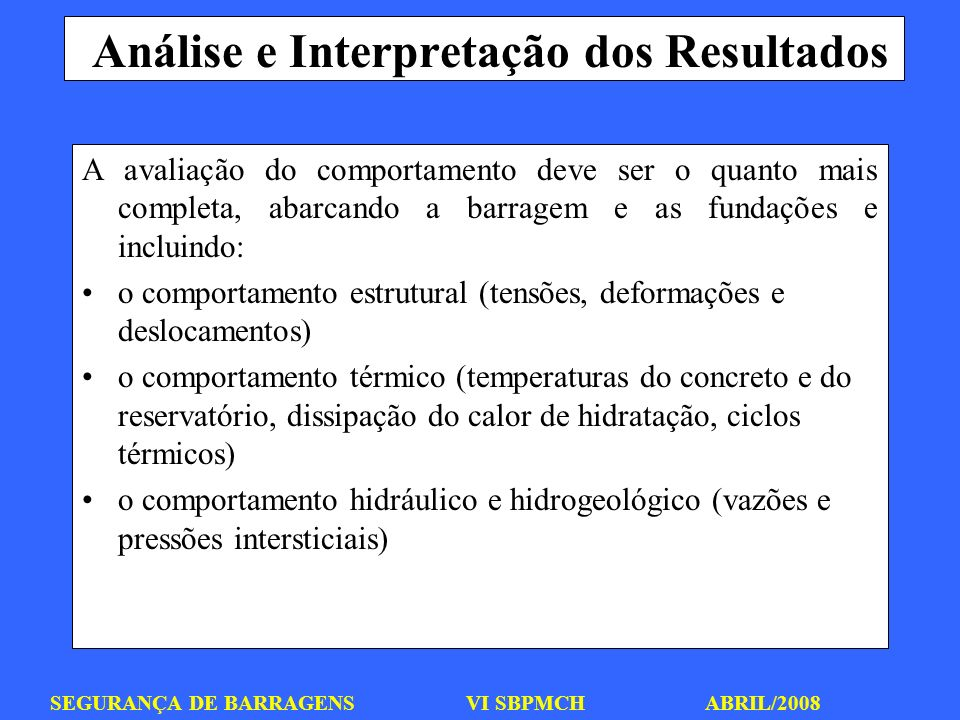 SEGURANÇA DE BARRAGENS VI SBPMCH ABRIL/2008 Análise e Interpretação dos Resultados A avaliação do comportamento deve ser o quanto mais completa, abarc