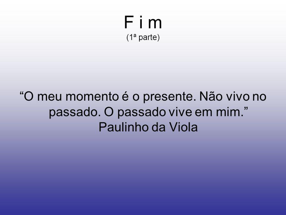 F i m (1ª parte) O meu momento é o presente. Não vivo no passado.