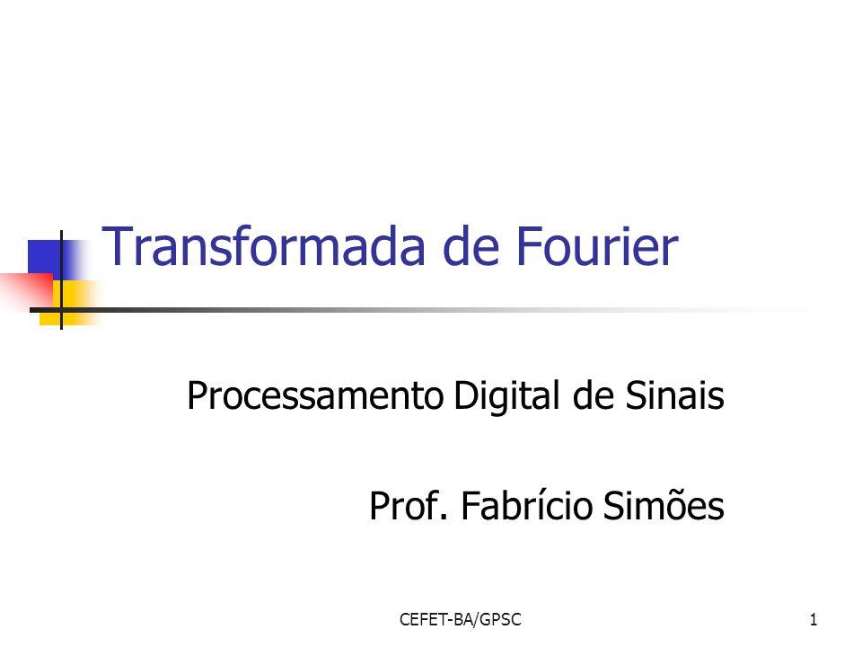 CEFET-BA/GPSC1 Transformada de Fourier Processamento Digital de Sinais Prof. Fabrício Simões