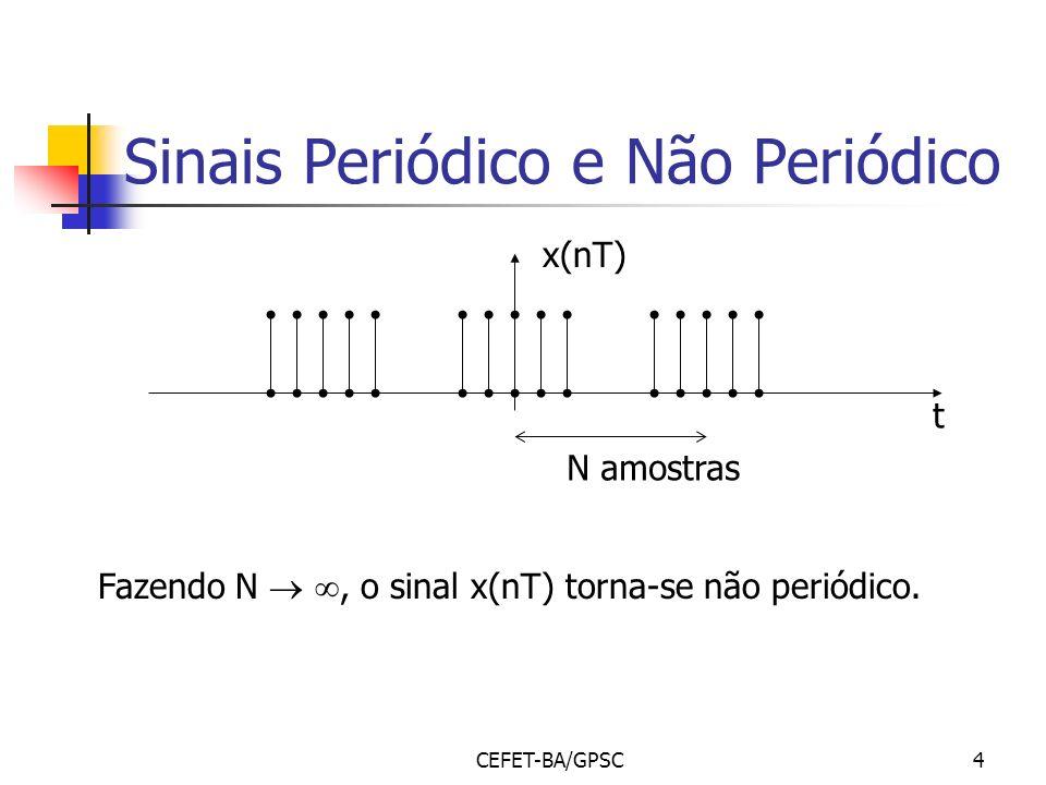 CEFET-BA/GPSC4 Sinais Periódico e Não Periódico x(nT) t N amostras Fazendo N, o sinal x(nT) torna-se não periódico.